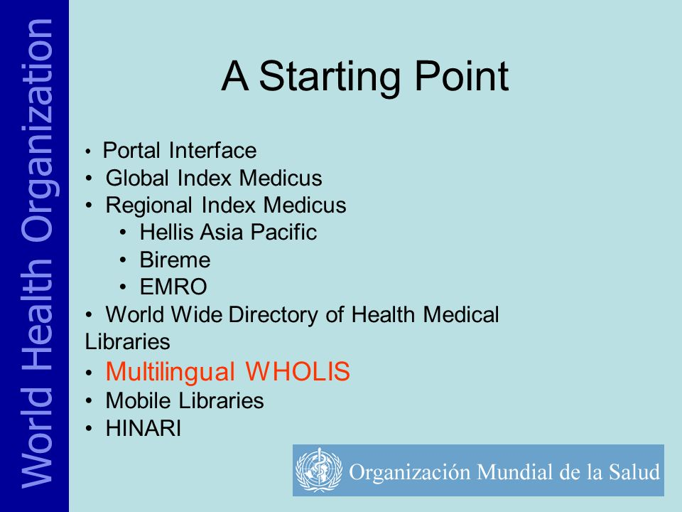 A Starting Point Portal Interface Global Index Medicus Regional Index Medicus Hellis Asia Pacific Bireme EMRO World Wide Directory of Health Medical Libraries Multilingual WHOLIS Mobile Libraries HINARI World Health Organization