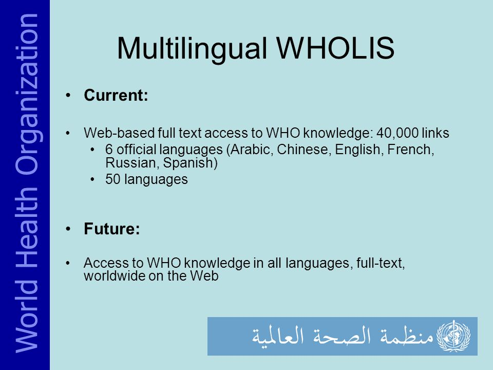 Multilingual WHOLIS Current: Web-based full text access to WHO knowledge: 40,000 links 6 official languages (Arabic, Chinese, English, French, Russian, Spanish) 50 languages Future: Access to WHO knowledge in all languages, full-text, worldwide on the Web World Health Organization