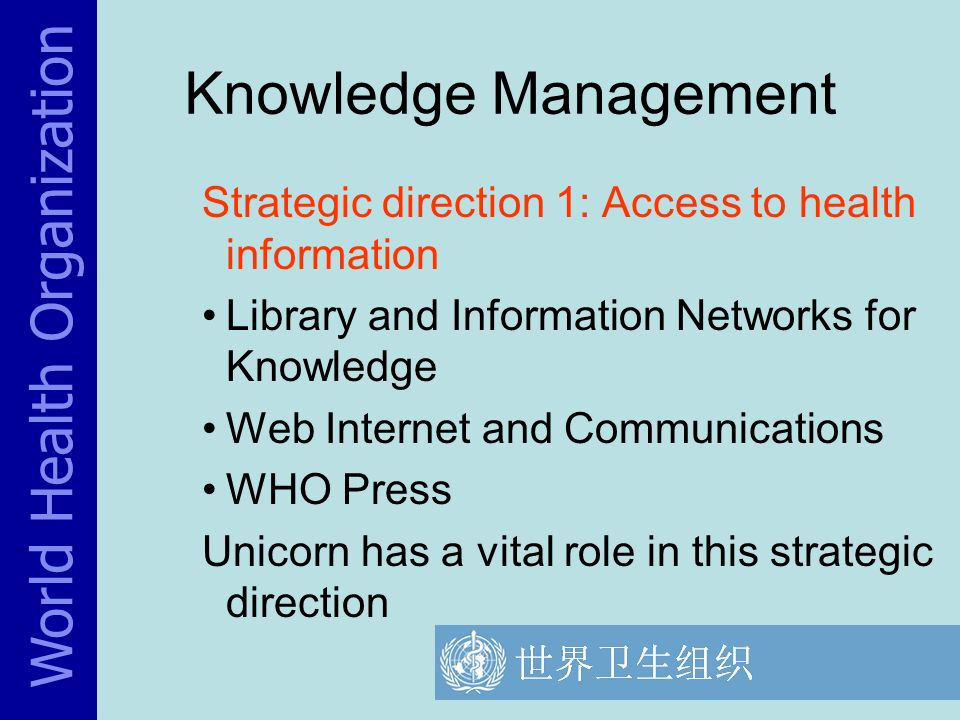 World Health Organization Knowledge Management Strategic direction 1: Access to health information Library and Information Networks for Knowledge Web Internet and Communications WHO Press Unicorn has a vital role in this strategic direction
