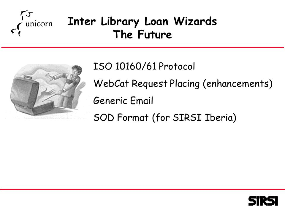 Inter Library Loan Wizards The Future ISO 10160/61 Protocol WebCat Request Placing (enhancements) Generic Email SOD Format (for SIRSI Iberia)
