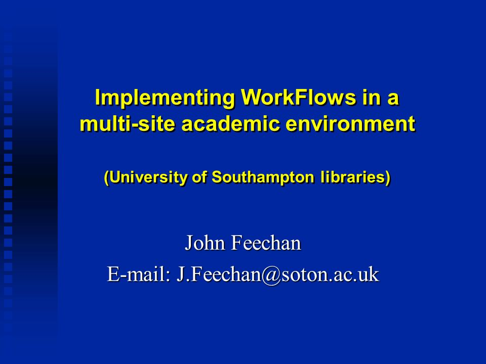 Implementing WorkFlows in a multi-site academic environment (University of Southampton libraries) John Feechan E-mail: J.Feechan@soton.ac.uk