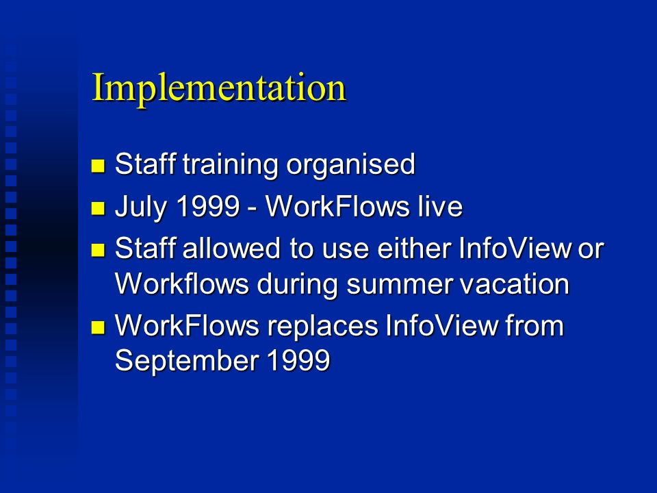 Implementation n Staff training organised n July 1999 - WorkFlows live n Staff allowed to use either InfoView or Workflows during summer vacation n WorkFlows replaces InfoView from September 1999