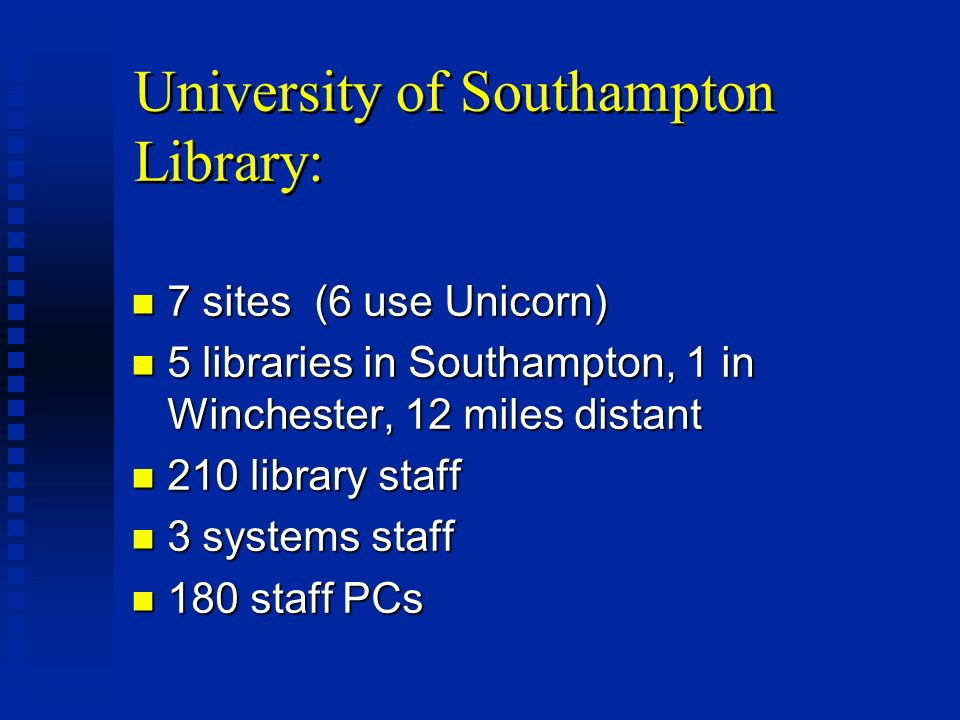 University of Southampton Library: n 7 sites (6 use Unicorn) n 5 libraries in Southampton, 1 in Winchester, 12 miles distant n 210 library staff n 3 systems staff n 180 staff PCs