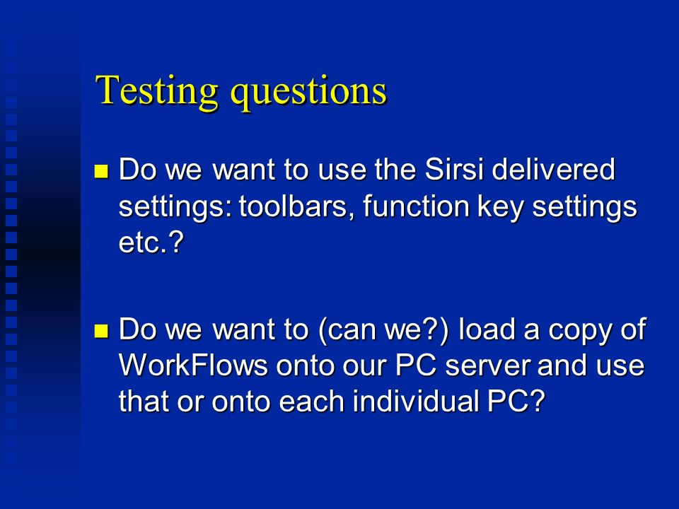 Testing questions n Do we want to use the Sirsi delivered settings: toolbars, function key settings etc..