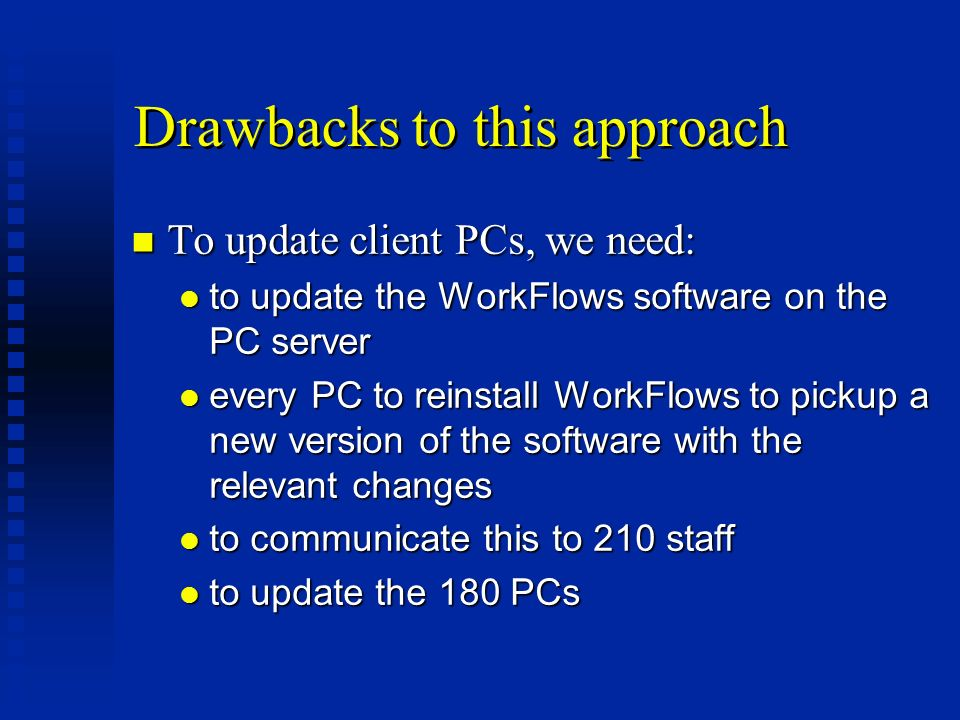 Drawbacks to this approach n To update client PCs, we need: l to update the WorkFlows software on the PC server l every PC to reinstall WorkFlows to pickup a new version of the software with the relevant changes l to communicate this to 210 staff l to update the 180 PCs