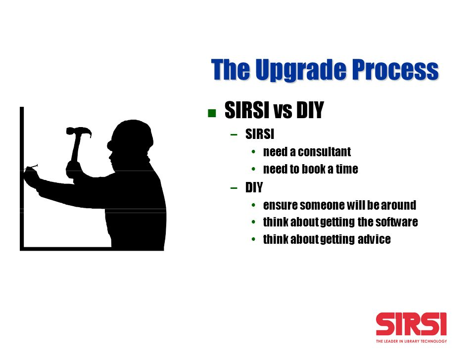 The Upgrade Process SIRSI vs DIY – –SIRSI need a consultant need to book a time – –DIY ensure someone will be around think about getting the software