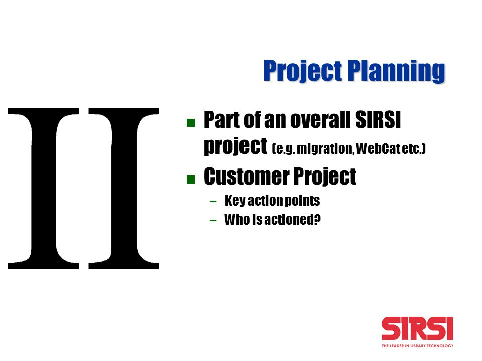 Project Planning Part of an overall SIRSI project (e.g. migration, WebCat etc.) Customer Project –Key action points –Who is actioned?