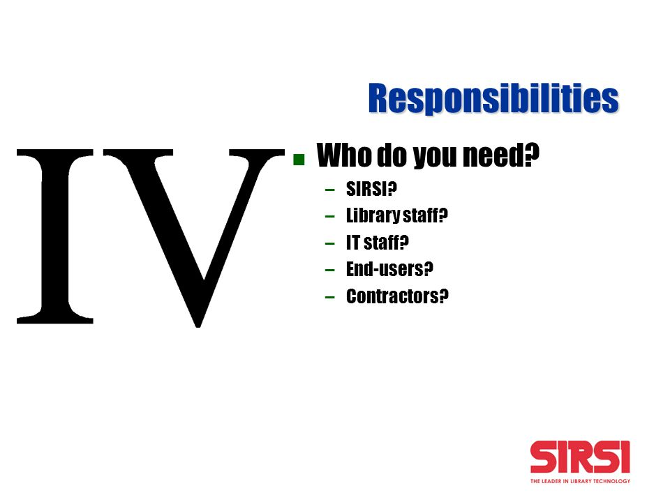 Responsibilities Who do you need? –SIRSI? –Library staff? –IT staff? –End-users? –Contractors?
