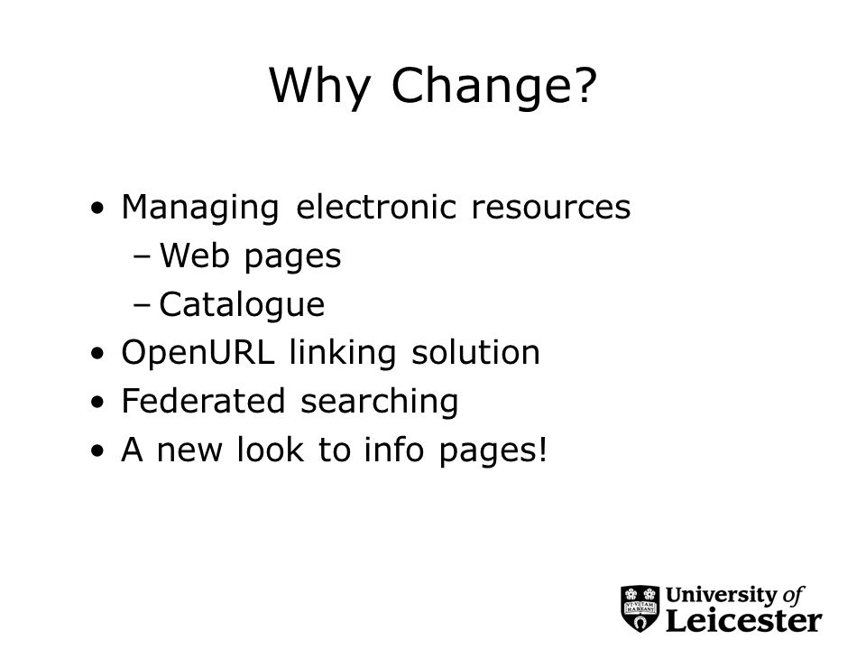 Why Change? Managing electronic resources –Web pages –Catalogue OpenURL linking solution Federated searching A new look to info pages!
