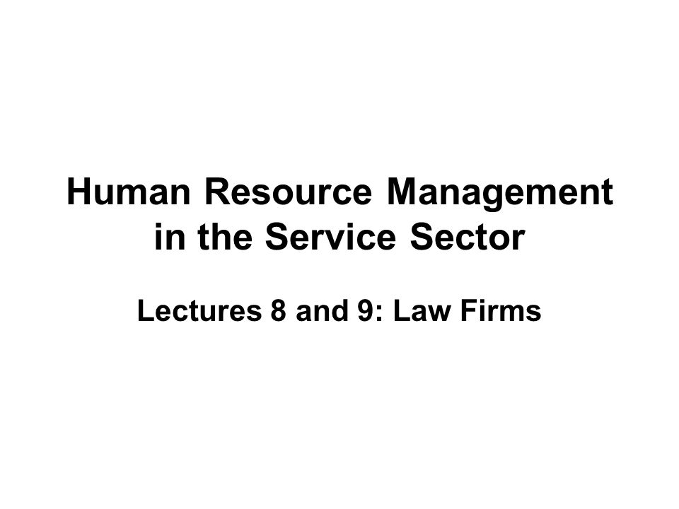 Human Resource Management in the Service Sector Lectures 8 and 9: Law Firms