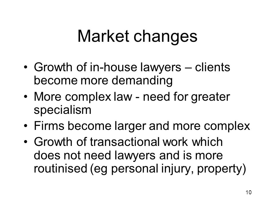 10 Market changes Growth of in-house lawyers – clients become more demanding More complex law - need for greater specialism Firms become larger and more complex Growth of transactional work which does not need lawyers and is more routinised (eg personal injury, property)