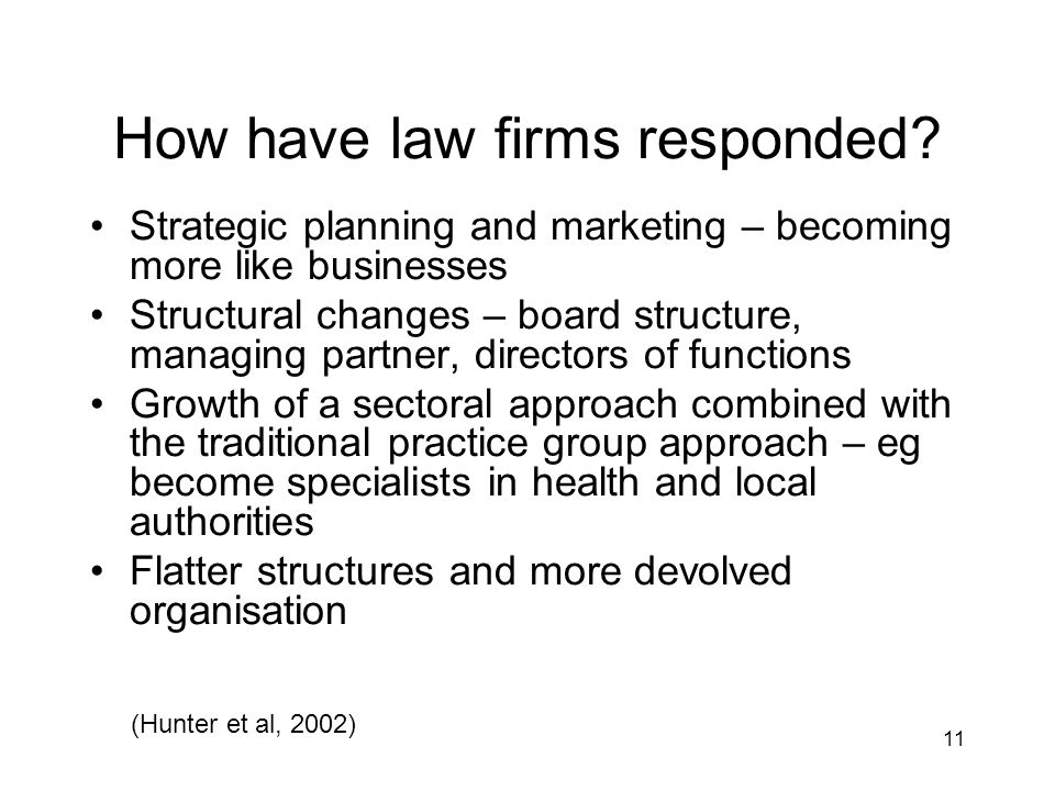 11 How have law firms responded? Strategic planning and marketing – becoming more like businesses Structural changes – board structure, managing partn