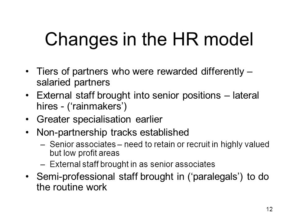 12 Changes in the HR model Tiers of partners who were rewarded differently – salaried partners External staff brought into senior positions – lateral hires - (rainmakers) Greater specialisation earlier Non-partnership tracks established –Senior associates – need to retain or recruit in highly valued but low profit areas –External staff brought in as senior associates Semi-professional staff brought in (paralegals) to do the routine work