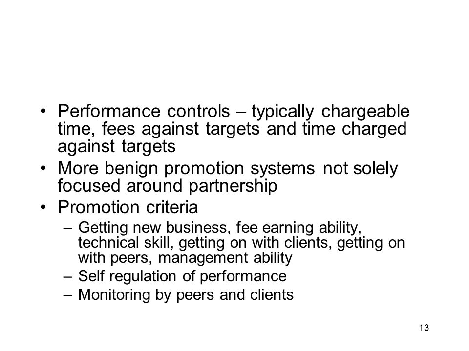 13 Performance controls – typically chargeable time, fees against targets and time charged against targets More benign promotion systems not solely focused around partnership Promotion criteria –Getting new business, fee earning ability, technical skill, getting on with clients, getting on with peers, management ability –Self regulation of performance –Monitoring by peers and clients
