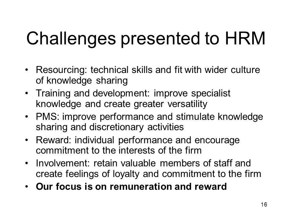 16 Challenges presented to HRM Resourcing: technical skills and fit with wider culture of knowledge sharing Training and development: improve specialist knowledge and create greater versatility PMS: improve performance and stimulate knowledge sharing and discretionary activities Reward: individual performance and encourage commitment to the interests of the firm Involvement: retain valuable members of staff and create feelings of loyalty and commitment to the firm Our focus is on remuneration and reward