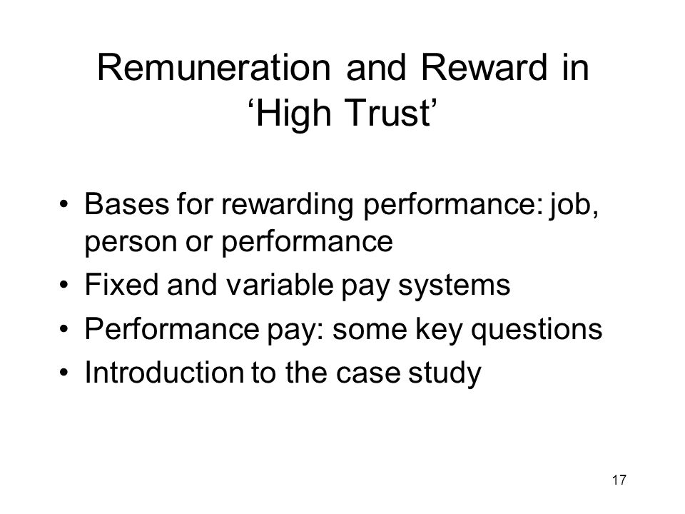 17 Remuneration and Reward in High Trust Bases for rewarding performance: job, person or performance Fixed and variable pay systems Performance pay: s