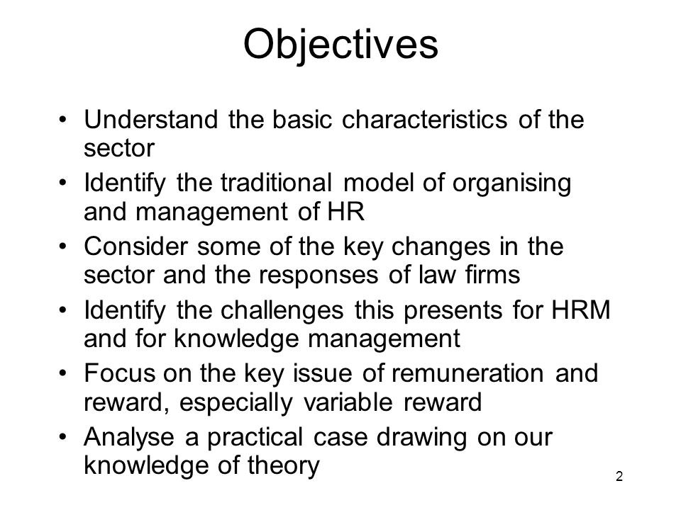2 Objectives Understand the basic characteristics of the sector Identify the traditional model of organising and management of HR Consider some of the key changes in the sector and the responses of law firms Identify the challenges this presents for HRM and for knowledge management Focus on the key issue of remuneration and reward, especially variable reward Analyse a practical case drawing on our knowledge of theory