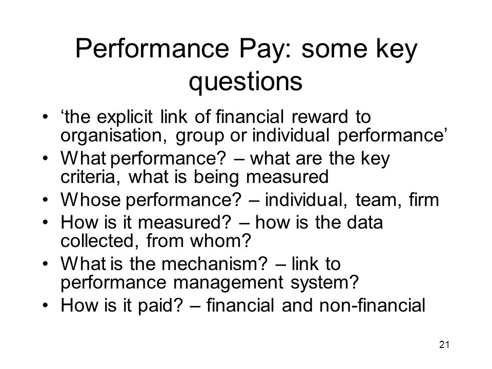 21 Performance Pay: some key questions the explicit link of financial reward to organisation, group or individual performance What performance.