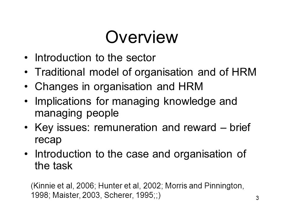 3 Overview Introduction to the sector Traditional model of organisation and of HRM Changes in organisation and HRM Implications for managing knowledge and managing people Key issues: remuneration and reward – brief recap Introduction to the case and organisation of the task (Kinnie et al, 2006; Hunter et al, 2002; Morris and Pinnington, 1998; Maister, 2003, Scherer, 1995;;)