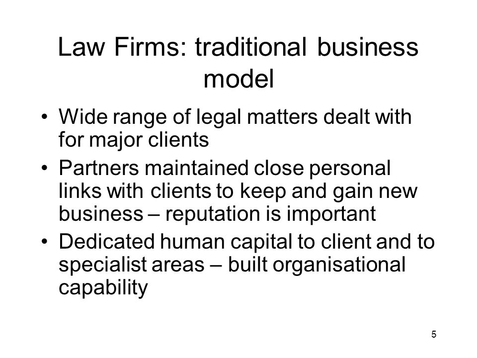 5 Law Firms: traditional business model Wide range of legal matters dealt with for major clients Partners maintained close personal links with clients