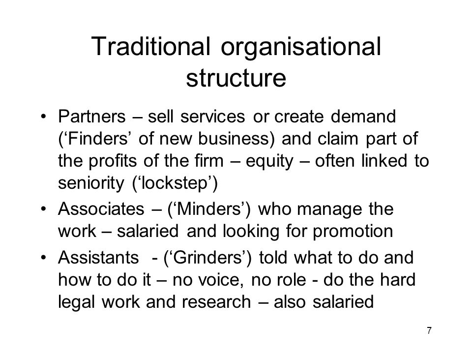 7 Traditional organisational structure Partners – sell services or create demand (Finders of new business) and claim part of the profits of the firm –