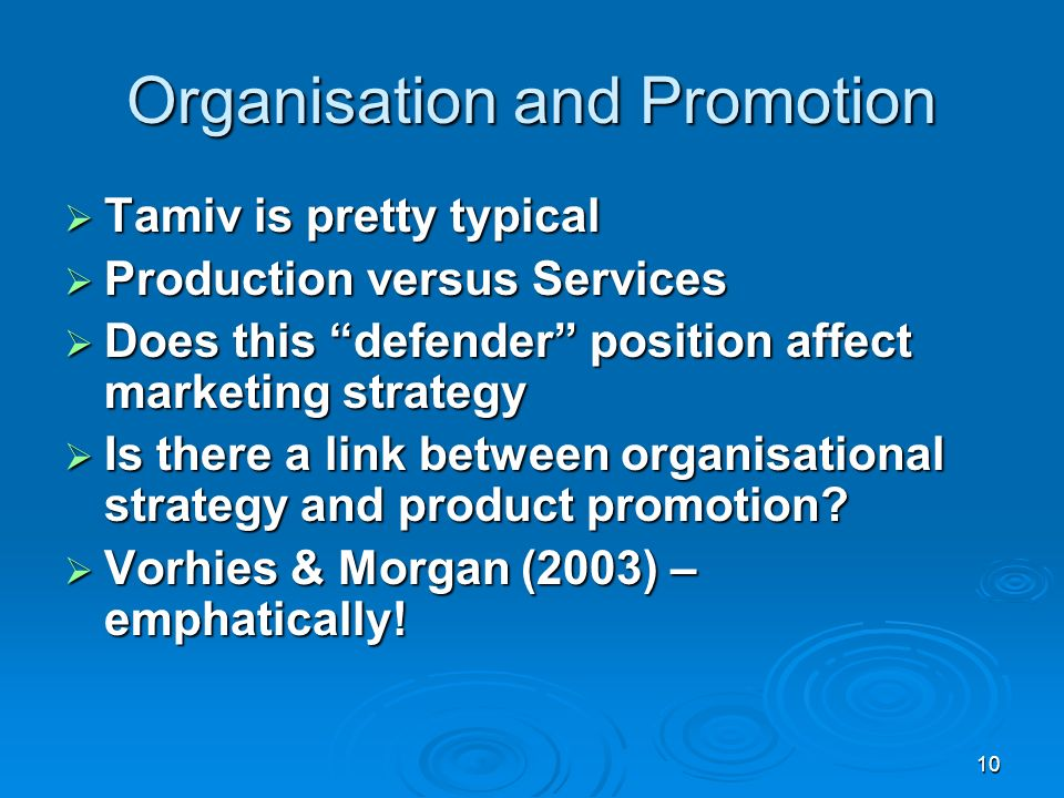 10 Organisation and Promotion Tamiv is pretty typical Tamiv is pretty typical Production versus Services Production versus Services Does this defender position affect marketing strategy Does this defender position affect marketing strategy Is there a link between organisational strategy and product promotion.