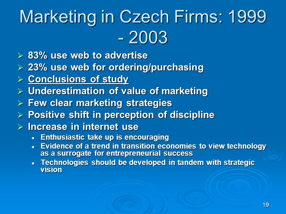 19 Marketing in Czech Firms: 1999 - 2003 83% use web to advertise 83% use web to advertise 23% use web for ordering/purchasing 23% use web for ordering/purchasing Conclusions of study Conclusions of study Underestimation of value of marketing Underestimation of value of marketing Few clear marketing strategies Few clear marketing strategies Positive shift in perception of discipline Positive shift in perception of discipline Increase in internet use Increase in internet use Enthusiastic take up is encouraging Enthusiastic take up is encouraging Evidence of a trend in transition economies to view technology as a surrogate for entrepreneurial success Evidence of a trend in transition economies to view technology as a surrogate for entrepreneurial success Technologies should be developed in tandem with strategic vision Technologies should be developed in tandem with strategic vision