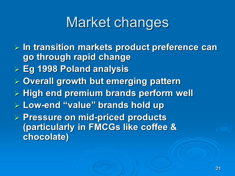 21 Market changes In transition markets product preference can go through rapid change In transition markets product preference can go through rapid change Eg 1998 Poland analysis Eg 1998 Poland analysis Overall growth but emerging pattern Overall growth but emerging pattern High end premium brands perform well High end premium brands perform well Low-end value brands hold up Low-end value brands hold up Pressure on mid-priced products (particularly in FMCGs like coffee & chocolate) Pressure on mid-priced products (particularly in FMCGs like coffee & chocolate)