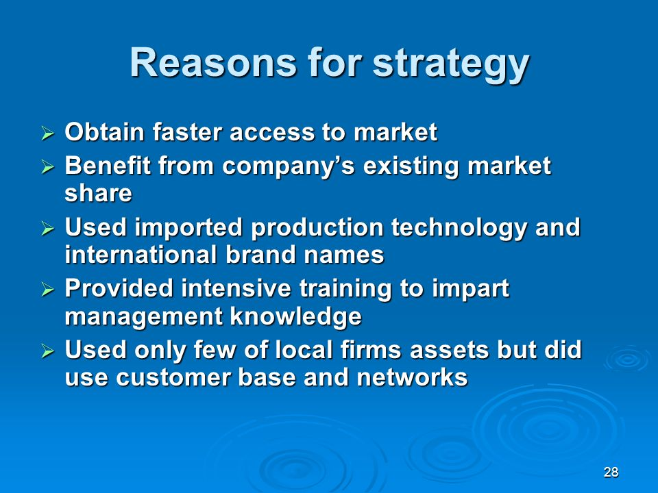 28 Reasons for strategy Obtain faster access to market Obtain faster access to market Benefit from companys existing market share Benefit from companys existing market share Used imported production technology and international brand names Used imported production technology and international brand names Provided intensive training to impart management knowledge Provided intensive training to impart management knowledge Used only few of local firms assets but did use customer base and networks Used only few of local firms assets but did use customer base and networks