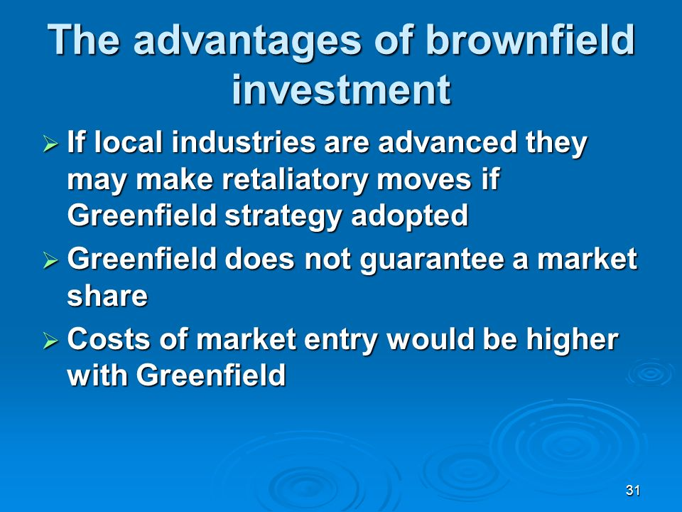 31 The advantages of brownfield investment If local industries are advanced they may make retaliatory moves if Greenfield strategy adopted If local industries are advanced they may make retaliatory moves if Greenfield strategy adopted Greenfield does not guarantee a market share Greenfield does not guarantee a market share Costs of market entry would be higher with Greenfield Costs of market entry would be higher with Greenfield