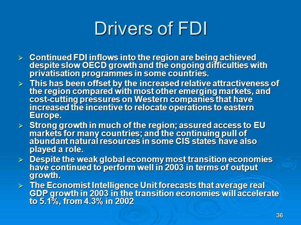 36 Drivers of FDI Continued FDI inflows into the region are being achieved despite slow OECD growth and the ongoing difficulties with privatisation programmes in some countries.