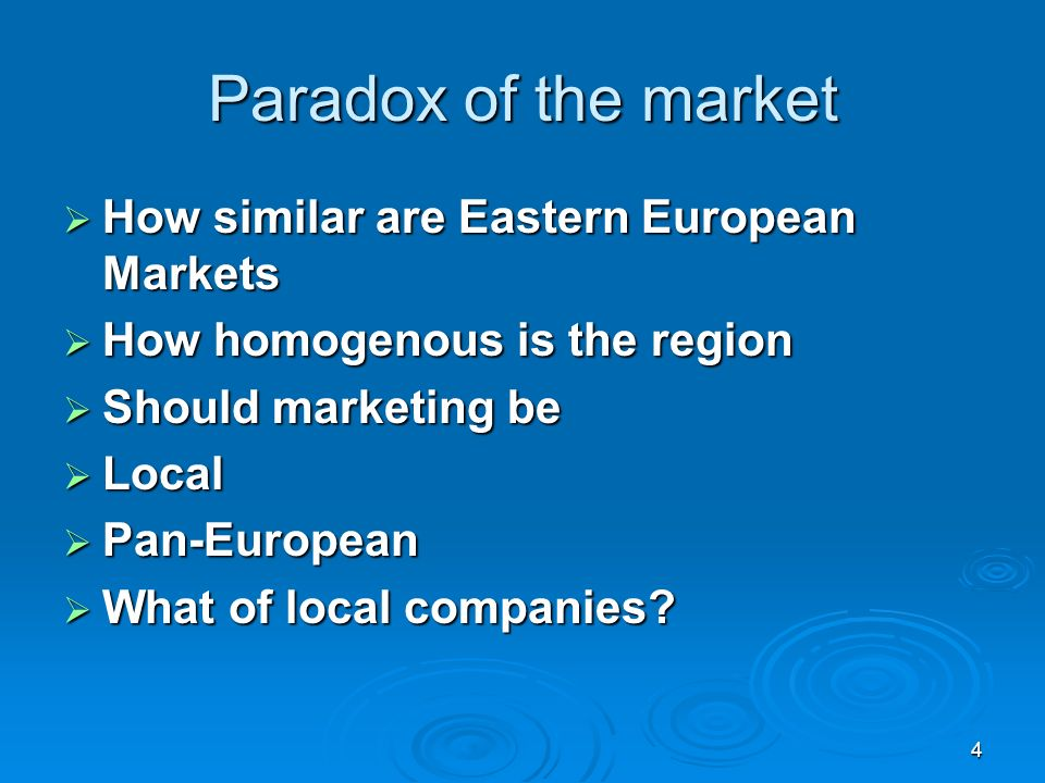 4 Paradox of the market How similar are Eastern European Markets How similar are Eastern European Markets How homogenous is the region How homogenous is the region Should marketing be Should marketing be Local Local Pan-European Pan-European What of local companies.