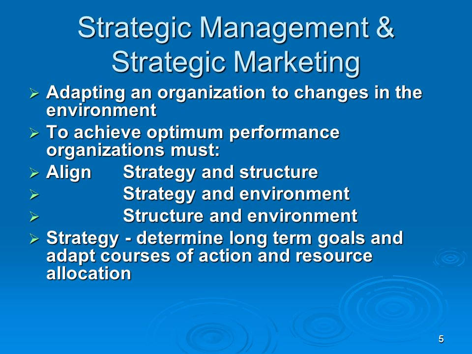 5 Strategic Management & Strategic Marketing Adapting an organization to changes in the environment Adapting an organization to changes in the environment To achieve optimum performance organizations must: To achieve optimum performance organizations must: AlignStrategy and structure AlignStrategy and structure Strategy and environment Strategy and environment Structure and environment Structure and environment Strategy - determine long term goals and adapt courses of action and resource allocation Strategy - determine long term goals and adapt courses of action and resource allocation