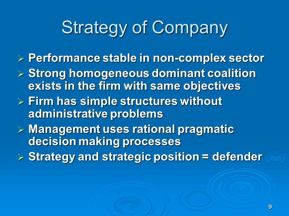 9 Strategy of Company Performance stable in non-complex sector Performance stable in non-complex sector Strong homogeneous dominant coalition exists in the firm with same objectives Strong homogeneous dominant coalition exists in the firm with same objectives Firm has simple structures without administrative problems Firm has simple structures without administrative problems Management uses rational pragmatic decision making processes Management uses rational pragmatic decision making processes Strategy and strategic position = defender Strategy and strategic position = defender