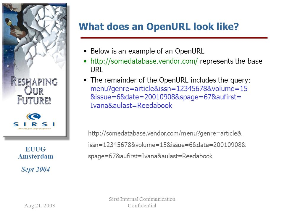 EUUG Amsterdam Sept 2004 Aug 21, 2003 Sirsi Internal Communication Confidential What does an OpenURL look like.