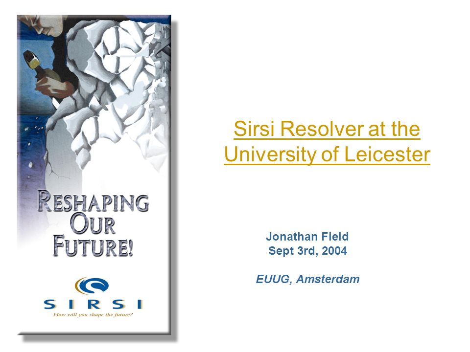 Sirsi Resolver at the University of Leicester Jonathan Field Sept 3rd, 2004 EUUG, Amsterdam