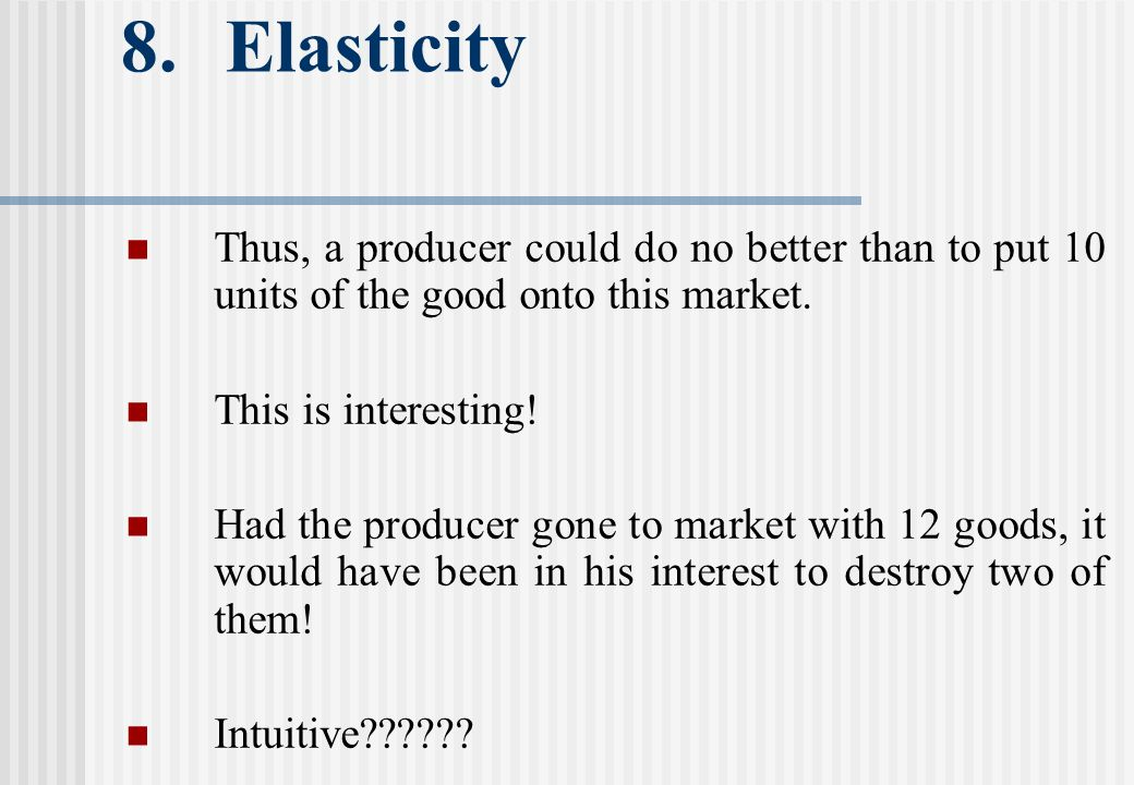 8. Elasticity Thus, a producer could do no better than to put 10 units of the good onto this market. This is interesting! Had the producer gone to mar