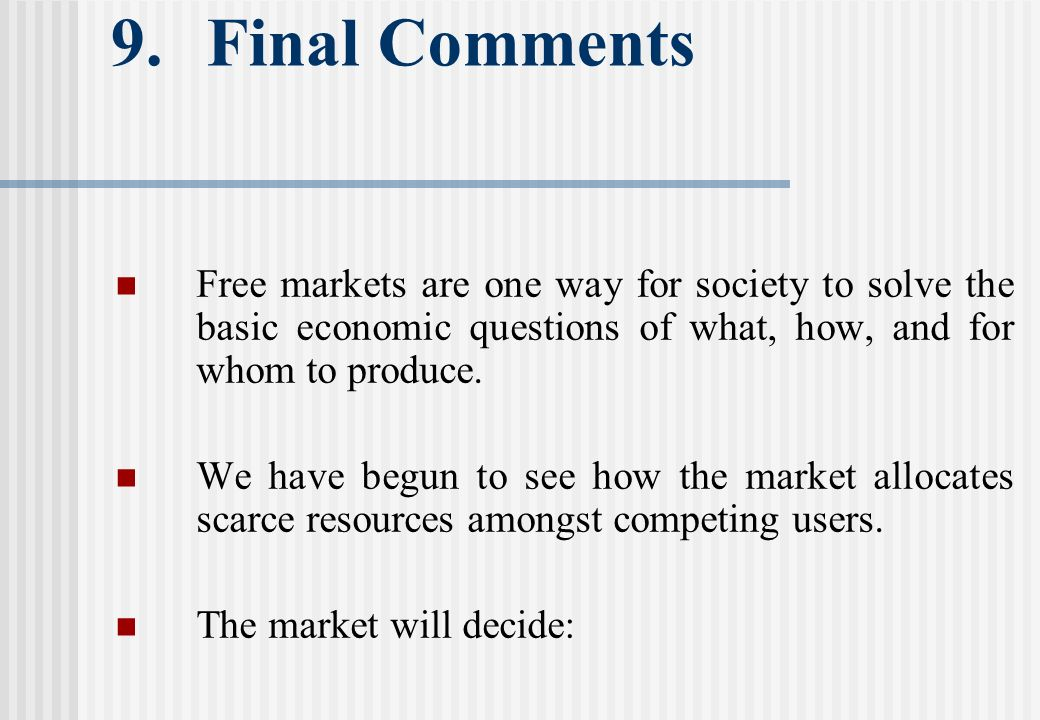 9. Final Comments Free markets are one way for society to solve the basic economic questions of what, how, and for whom to produce. We have begun to s
