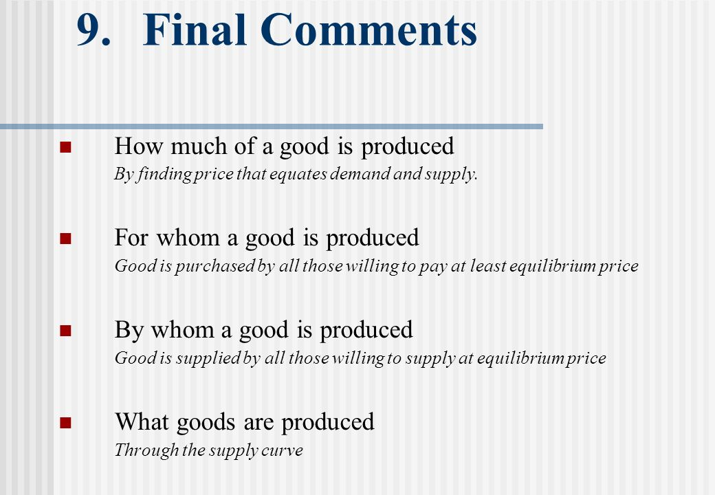 9. Final Comments How much of a good is produced By finding price that equates demand and supply.