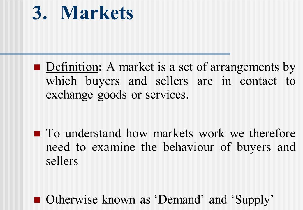 3.Markets Definition: A market is a set of arrangements by which buyers and sellers are in contact to exchange goods or services.
