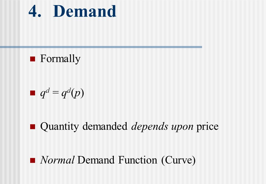 4.Demand Formally q d = q d (p) Quantity demanded depends upon price Normal Demand Function (Curve)
