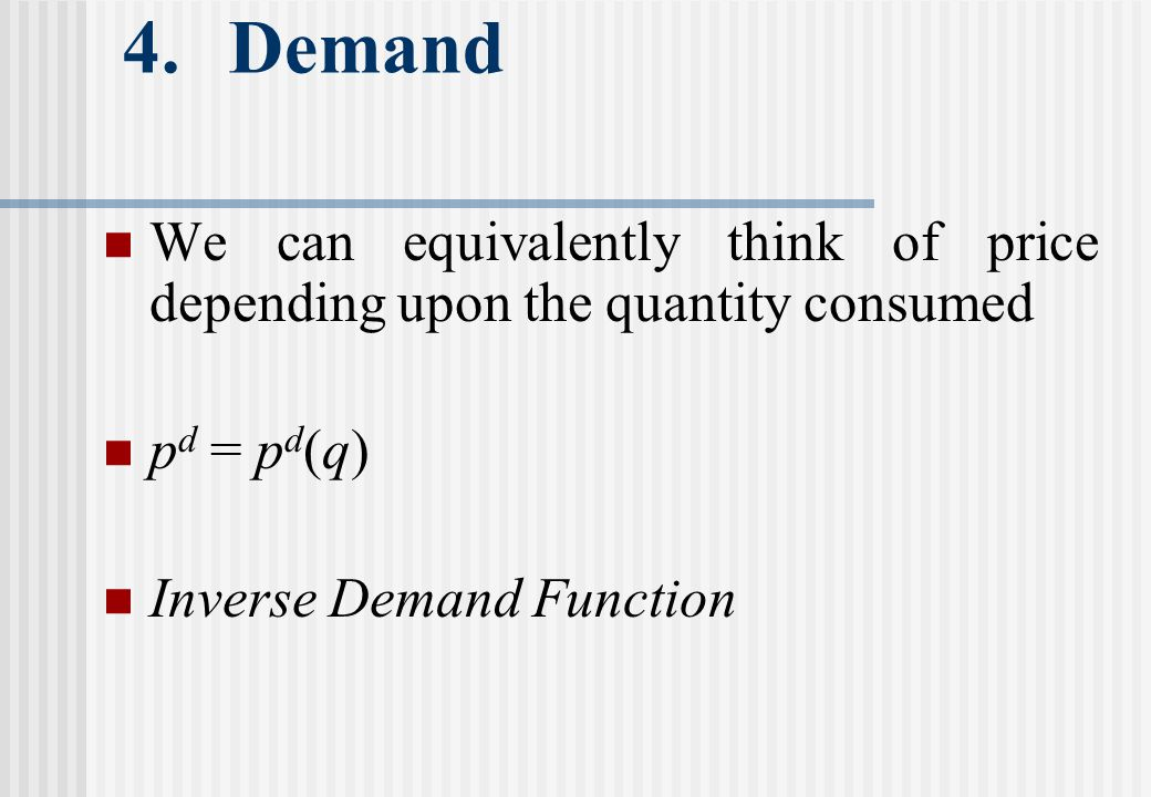 4.Demand We can equivalently think of price depending upon the quantity consumed p d = p d (q) Inverse Demand Function