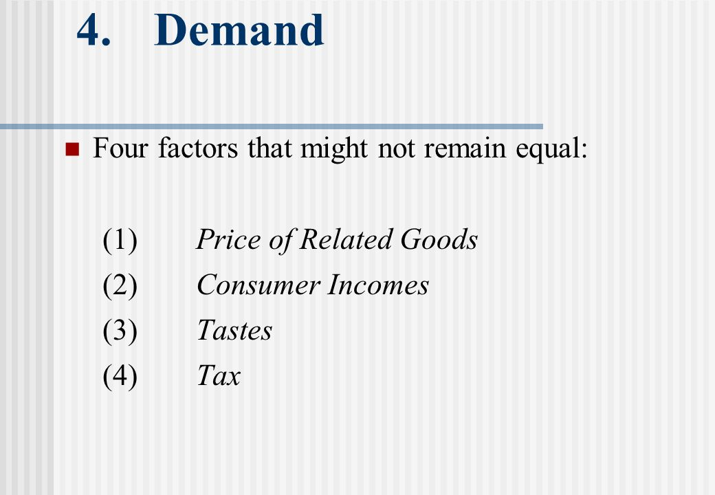 4. Demand Four factors that might not remain equal: (1)Price of Related Goods (2)Consumer Incomes (3)Tastes (4)Tax