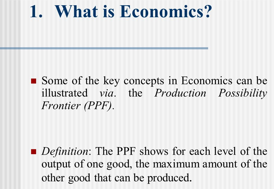 1.What is Economics. Some of the key concepts in Economics can be illustrated via.