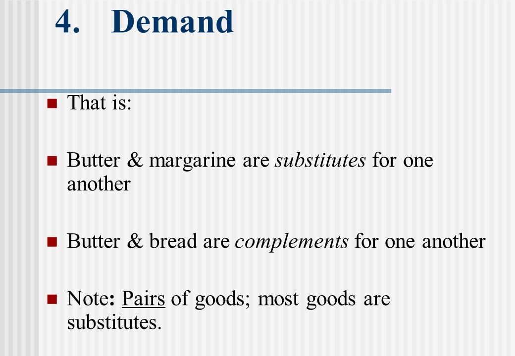 4. Demand That is: Butter & margarine are substitutes for one another Butter & bread are complements for one another Note: Pairs of goods; most goods