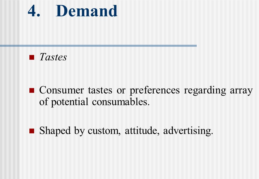 4. Demand Tastes Consumer tastes or preferences regarding array of potential consumables.