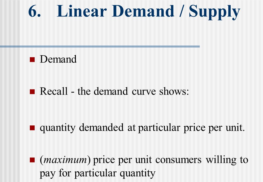 6. Linear Demand / Supply Demand Recall - the demand curve shows: quantity demanded at particular price per unit. (maximum) price per unit consumers w