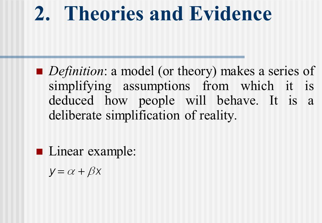 2.Theories and Evidence Definition: a model (or theory) makes a series of simplifying assumptions from which it is deduced how people will behave.