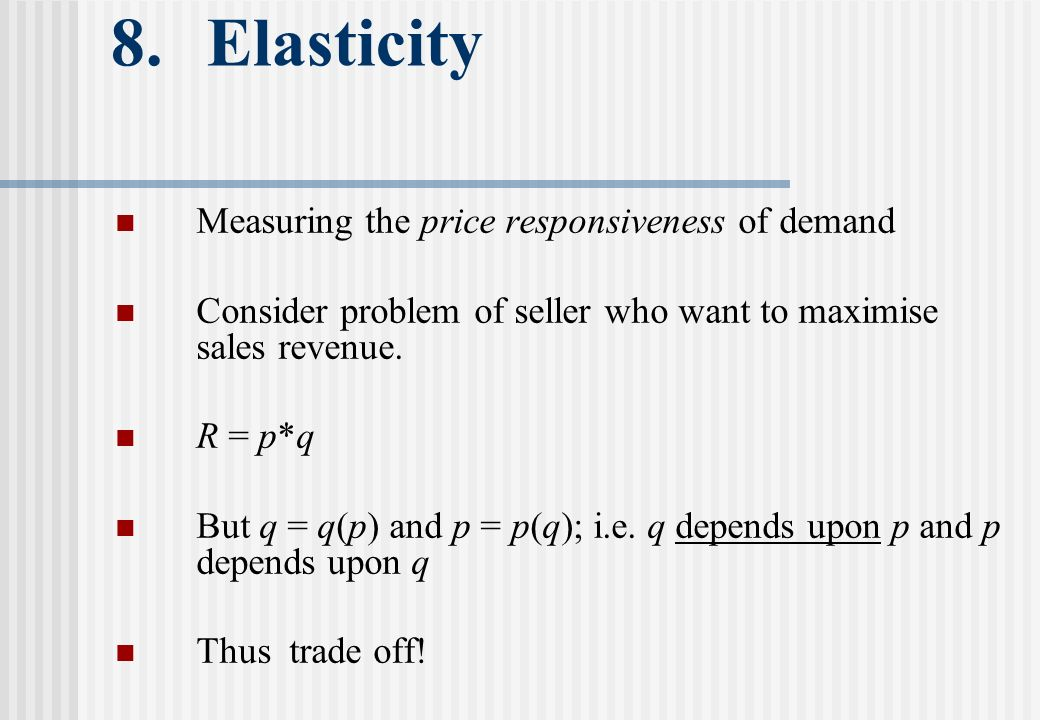 8. Elasticity Measuring the price responsiveness of demand Consider problem of seller who want to maximise sales revenue. R = p*q But q = q(p) and p =