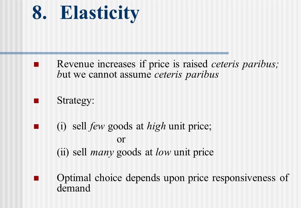 8. Elasticity Revenue increases if price is raised ceteris paribus; but we cannot assume ceteris paribus Strategy: (i) sell few goods at high unit pri